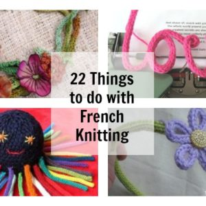 22 things to do with French knitting
